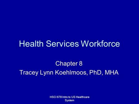 HSCI 678 Intro to US Healthcare System Health Services Workforce Chapter 8 Tracey Lynn Koehlmoos, PhD, MHA.
