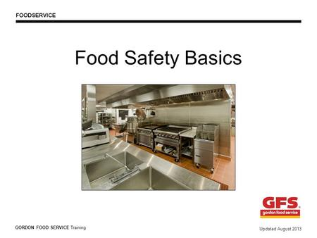 Food Safety Basics GORDON FOOD SERVICE Training Updated August 2013 FOODSERVICE.