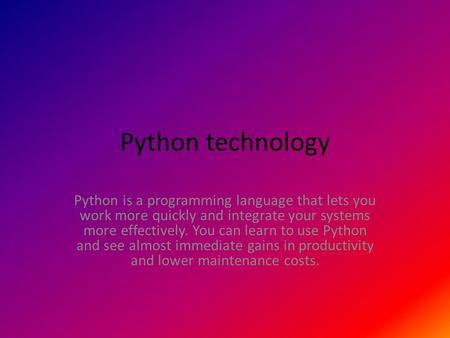 Python technology Python is a programming language that lets you work more quickly and integrate your systems more effectively. You can learn to use Python.