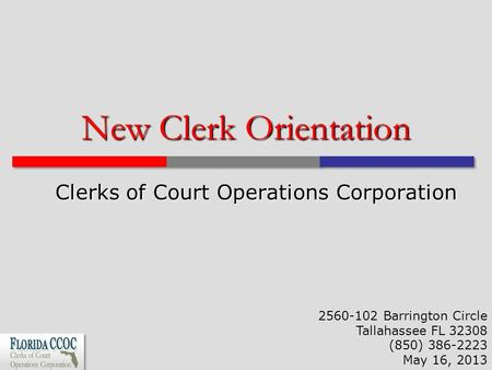 New Clerk Orientation Clerks of Court Operations Corporation 2560-102 Barrington Circle Tallahassee FL 32308 (850) 386-2223 May 16, 2013.