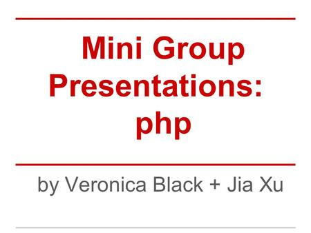 Mini Group Presentations: php by Veronica Black + Jia Xu.