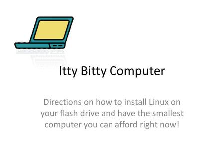 Itty Bitty Computer Directions on how to install Linux on your flash drive and have the smallest computer you can afford right now!