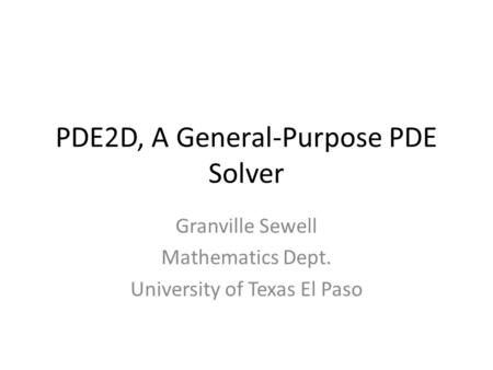 PDE2D, A General-Purpose PDE Solver Granville Sewell Mathematics Dept. University of Texas El Paso.