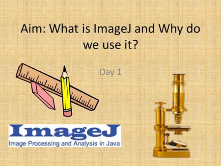 Aim: What is ImageJ and Why do we use it? Day 1. Brief Background Released in 1997 by Wayne Rasband Developed at the National Institutes of Health Runs.