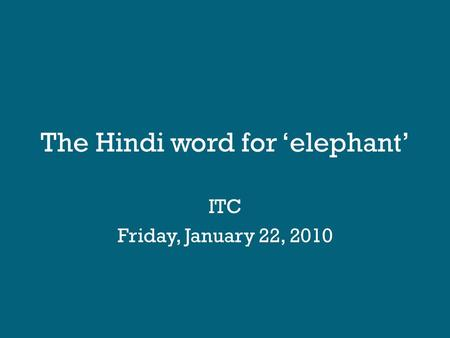 The Hindi word for 'elephant' ITC Friday, January 22, 2010.