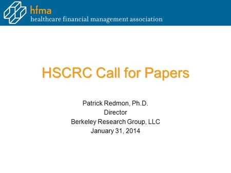 HSCRC Call for Papers Patrick Redmon, Ph.D. Director Berkeley Research Group, LLC January 31, 2014.