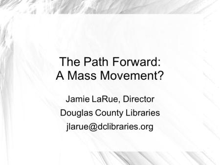 The Path Forward: A Mass Movement? Jamie LaRue, Director Douglas County Libraries