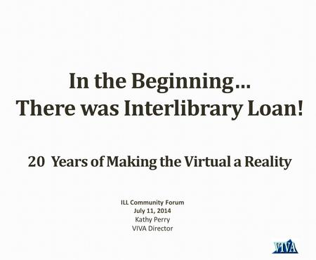 In the Beginning… There was Interlibrary Loan! 20 Years of Making the Virtual a Reality ILL Community Forum July 11, 2014 Kathy Perry VIVA Director.