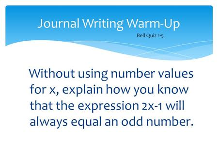 Without using number values for x, explain how you know that the expression 2x-1 will always equal an odd number. Journal Writing Warm-Up Bell Quiz 1-5.