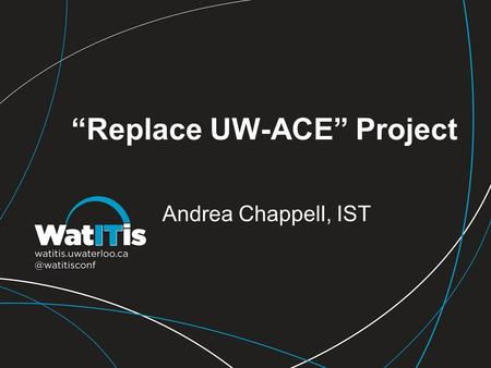 """Replace UW-ACE"" Project Andrea Chappell, IST. What's Happening? How to go about finding a replacement What we're looking for Other universities' choices."