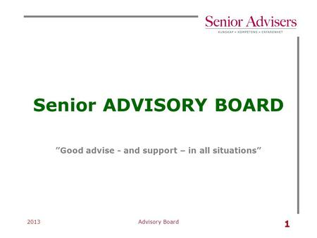 "2013Advisory Board 1 Senior ADVISORY BOARD ""Good advise - and support – in all situations"""