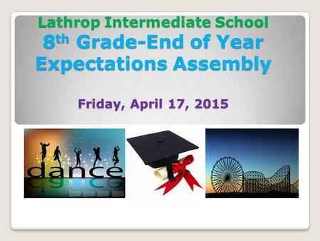 Lathrop Intermediate School 8 th Grade-End of Year Expectations Assembly Friday, April 17, 2015.