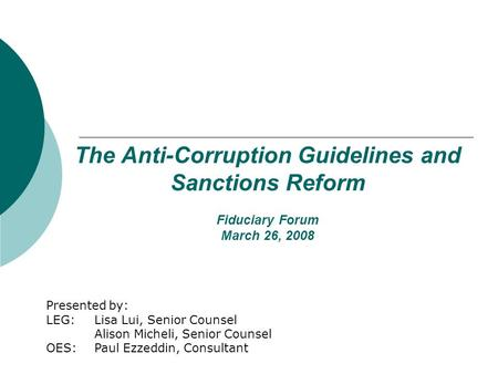 The Anti-Corruption Guidelines and Sanctions Reform Fiduciary Forum March 26, 2008 Presented by: LEG: Lisa Lui, Senior Counsel Alison Micheli, Senior Counsel.