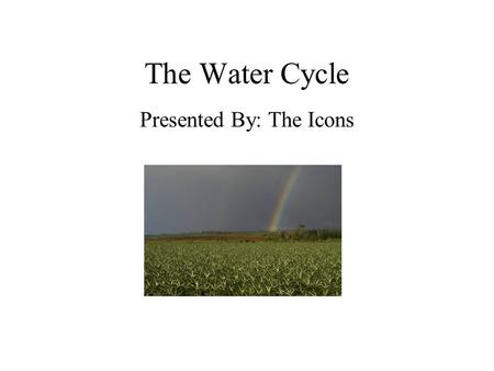 The Water Cycle Presented By: The Icons. Water: The Never Ending Story Are you drinking the same water a dinosaur drank?