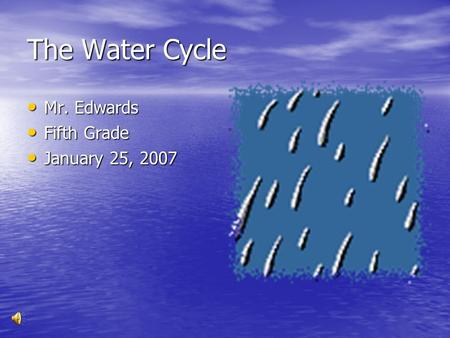 The Water Cycle Mr. Edwards Mr. Edwards Fifth Grade Fifth Grade January 25, 2007 January 25, 2007.