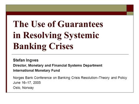 The Use of Guarantees in Resolving Systemic Banking Crises Stefan Ingves Director, Monetary and Financial Systems Department International Monetary Fund.