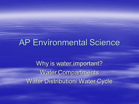 AP Environmental Science Why is water important? Water Compartments Water Distribution/ Water Cycle.