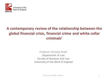 A contemporary review of the relationship between the global financial crisis, financial crime and white collar criminals' Professor Nicholas Ryder Department.