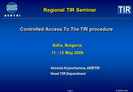 A E B T R I © AEBTRI 2006 Page 1 Regional TIR Seminar Controlled Access To The TIR procedure Sofia, Bulgaria, 11 - 12 May 2006 Vessela Kojouharova, AEBTRI.