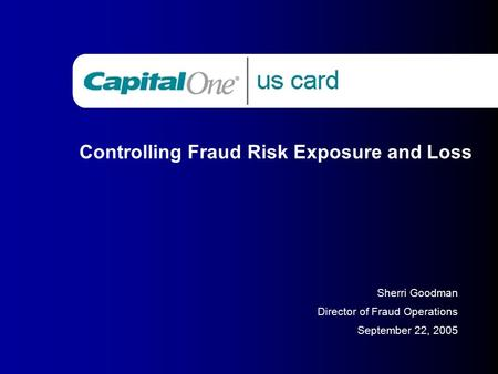 Controlling Fraud Risk Exposure and Loss Sherri Goodman Director of Fraud Operations September 22, 2005.