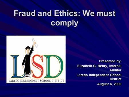 Fraud and Ethics: We must comply Presented by: Elizabeth G. Henry, Internal Auditor Laredo Independent School District August 6, 2009.
