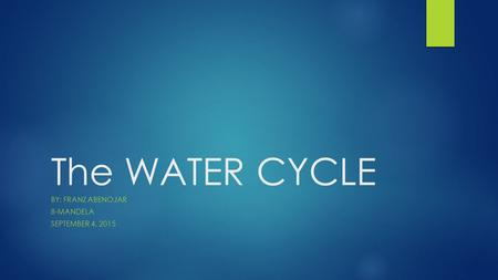 The WATER CYCLE BY: FRANZ ABENOJAR 8-MANDELA SEPTEMBER 4, 2015.