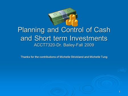 1 Planning and Control of Cash and Short term Investments ACCT7320-Dr. Bailey-Fall 2009 Thanks for the contributions of Michelle Strickland and Michelle.