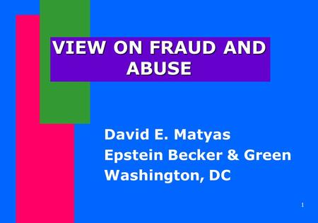 1 VIEW ON FRAUD AND ABUSE David E. Matyas Epstein Becker & Green Washington, DC.