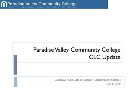 Paradise Valley Community College CLC Update Jacalyn A Askin, Vice President of Administrative Services May 8, 2009.
