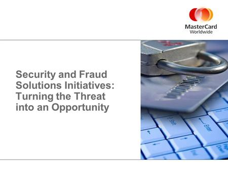 Security and Fraud Solutions Initiatives: Turning the Threat into an Opportunity.