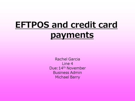 EFTPOS and credit card payments Rachel Garcia Line 4 Due:14 th November Business Admin Michael Barry.