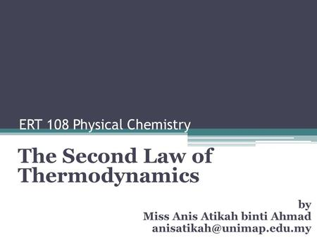 ERT 108 Physical Chemistry The Second Law of Thermodynamics by Miss Anis Atikah binti Ahmad