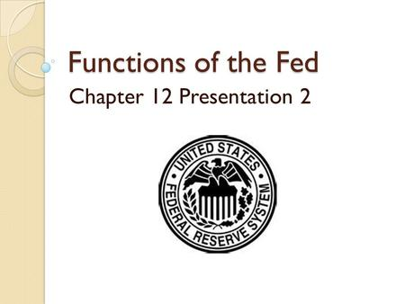 Functions of the Fed Chapter 12 Presentation 2. What is the (Fed)Federal Reserve? The Central Bank of America Controls the American Money Supply 7 members.