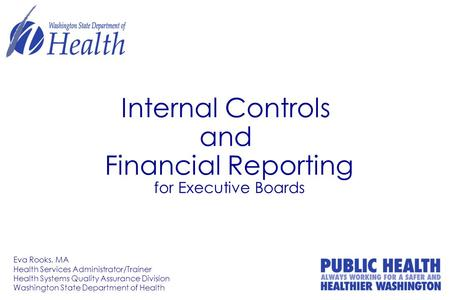 Internal Controls and Financial Reporting for Executive Boards Eva Rooks, MA Health Services Administrator/Trainer Health Systems Quality Assurance Division.