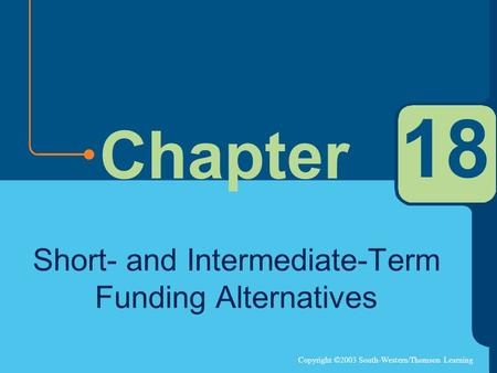 Copyright ©2003 South-Western/Thomson Learning Chapter 18 Short- and Intermediate-Term Funding Alternatives.