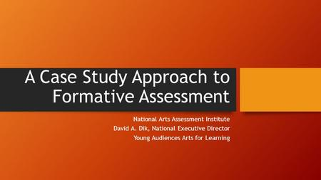 A Case Study Approach to Formative Assessment National Arts Assessment Institute David A. Dik, National Executive Director Young Audiences Arts for Learning.