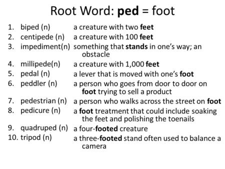Root Word: ped = foot 1.biped (n) 2.centipede (n) 3.impediment(n) 4.millipede(n) 5.pedal (n) 6.peddler (n) 7.pedestrian (n) 8.pedicure (n) 9.quadruped.