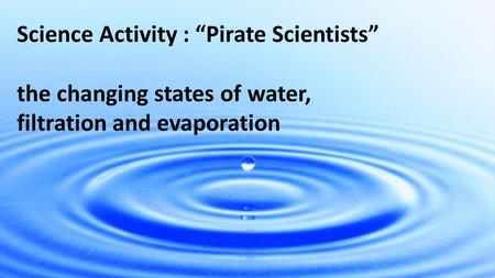 "Science Activity : ""Pirate Scientists"" the changing states of water, filtration and evaporation."