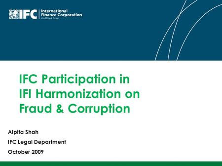 IFC Participation in IFI Harmonization on Fraud & Corruption Alpita Shah IFC Legal Department October 2009.