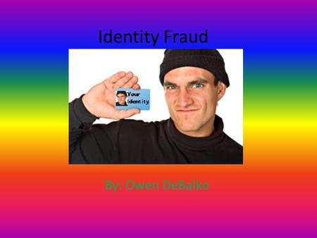 Identity Fraud By: Owen DeBalko. Explanation Identity fraud means the fraudulent use of an individual's identifying information to commit crimes, unlawfully.