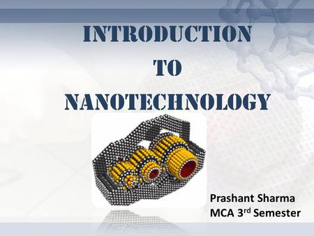 INTRODUCTION TO NANOTECHNOLOGY Prashant Sharma MCA 3 rd Semester.