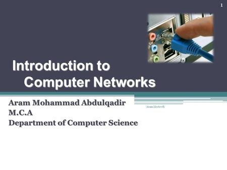 Introduction to Computer Networks Aram Mohammad Abdulqadir M.C.A Department of Computer Science 1 Aram Mostowfi.