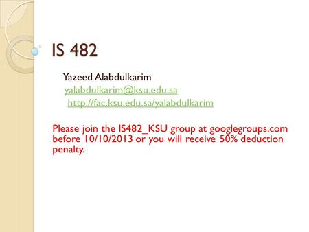 IS 482 Yazeed Alabdulkarim  Please join the IS482_KSU group at googlegroups.com before 10/10/2013.