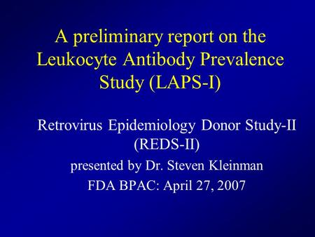 A preliminary report on the Leukocyte Antibody Prevalence Study (LAPS-I) Retrovirus Epidemiology Donor Study-II (REDS-II) presented by Dr. Steven Kleinman.