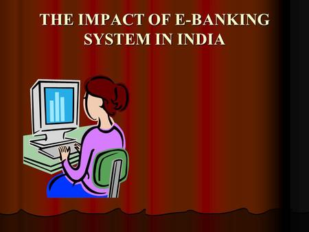 "THE IMPACT OF E-BANKING SYSTEM IN INDIA. It is generally said… ""networked individuals and firms are more efficient than networthed individuals…"""
