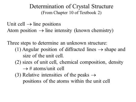 Determination of Crystal Structure (From Chapter 10 of Textbook 2) Unit cell  line positions Atom position  line intensity (known chemistry) Three steps.