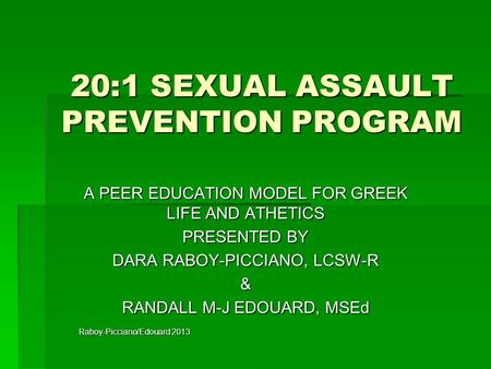 20:1 SEXUAL ASSAULT PREVENTION PROGRAM A PEER EDUCATION MODEL FOR GREEK LIFE AND ATHETICS PRESENTED BY DARA RABOY-PICCIANO, LCSW-R & RANDALL M-J EDOUARD,