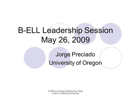 B-ELL Leadership Session May 26, 2009 Jorge Preciado University of Oregon © 2009 by the Oregon Reading First Center Center on Teaching and Learning.
