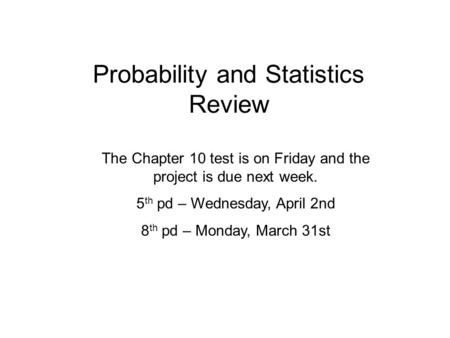 Probability and Statistics Review The Chapter 10 test is on Friday and the project is due next week. 5 th pd – Wednesday, April 2nd 8 th pd – Monday, March.