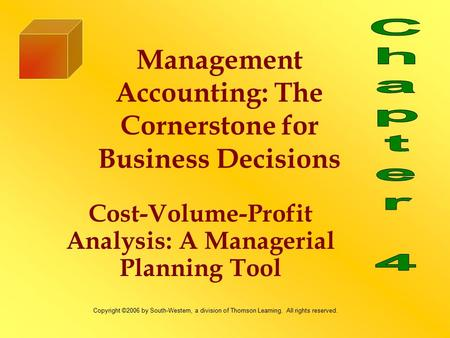 Cost-Volume-Profit Analysis: A Managerial Planning Tool Management Accounting: The Cornerstone for Business Decisions Copyright ©2006 by South-Western,